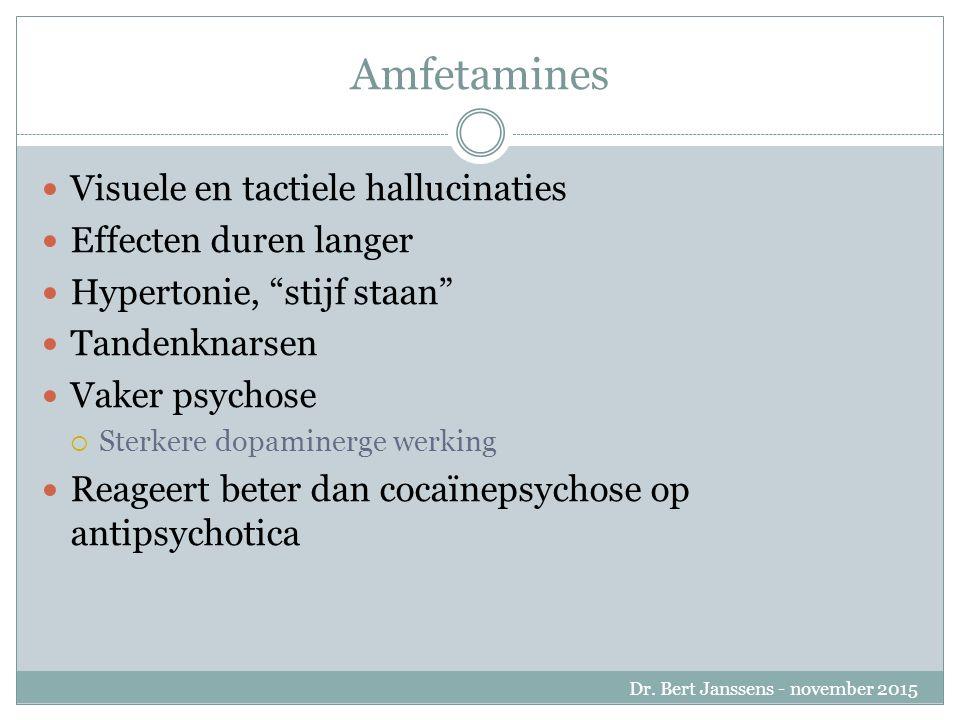 Amfetamines Visuele en tactiele hallucinaties Effecten duren langer Hypertonie, stijf staan Tandenknarsen Vaker psychose  Sterkere dopaminerge werking Reageert beter dan cocaïnepsychose op antipsychotica Dr.