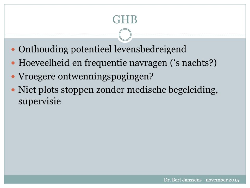 GHB Onthouding potentieel levensbedreigend Hoeveelheid en frequentie navragen ('s nachts ) Vroegere ontwenningspogingen.