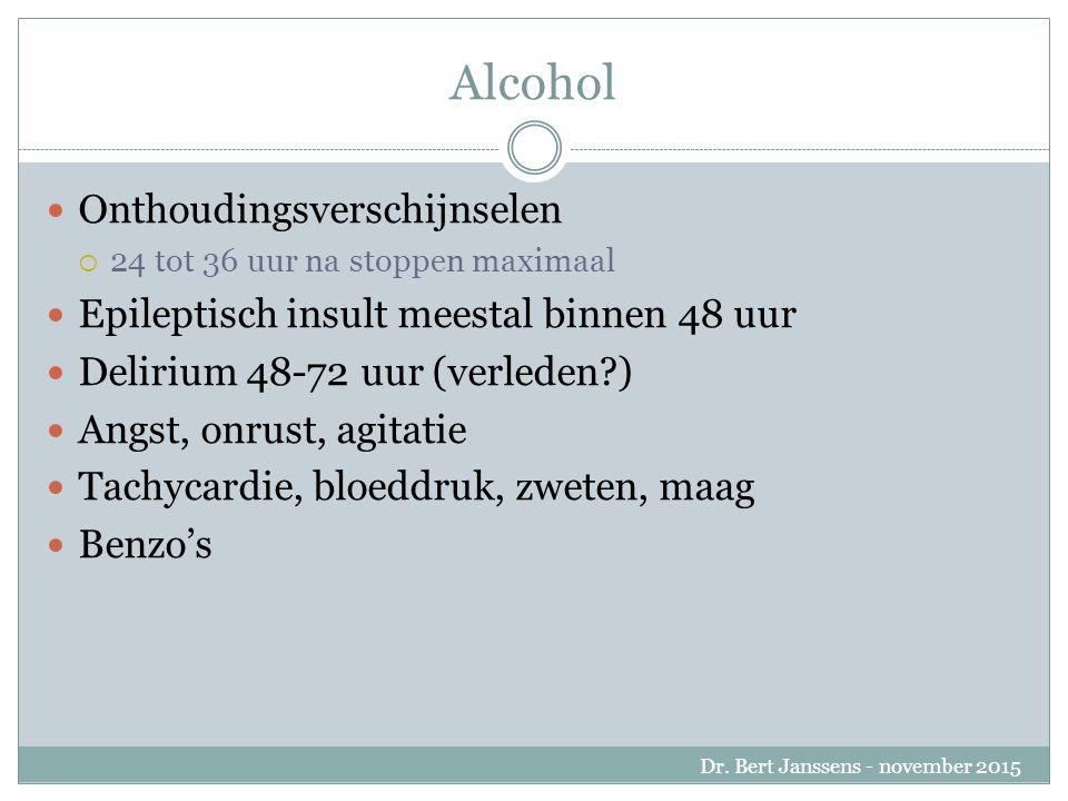 Alcohol Onthoudingsverschijnselen  24 tot 36 uur na stoppen maximaal Epileptisch insult meestal binnen 48 uur Delirium 48-72 uur (verleden ) Angst, onrust, agitatie Tachycardie, bloeddruk, zweten, maag Benzo's Dr.