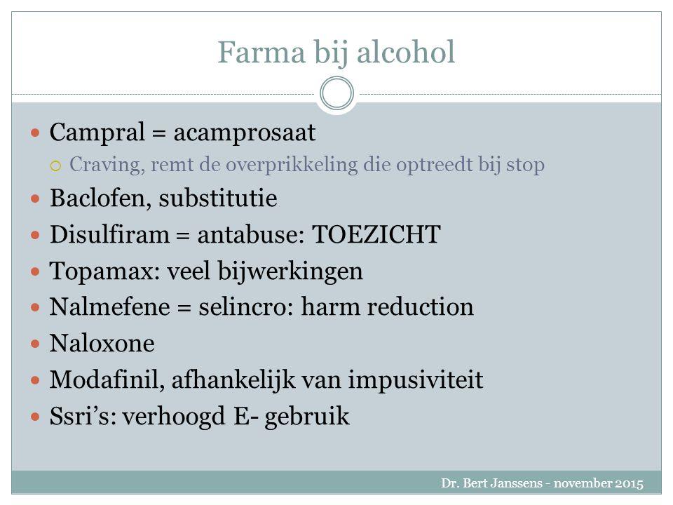 Farma bij alcohol Campral = acamprosaat  Craving, remt de overprikkeling die optreedt bij stop Baclofen, substitutie Disulfiram = antabuse: TOEZICHT Topamax: veel bijwerkingen Nalmefene = selincro: harm reduction Naloxone Modafinil, afhankelijk van impusiviteit Ssri's: verhoogd E- gebruik Dr.