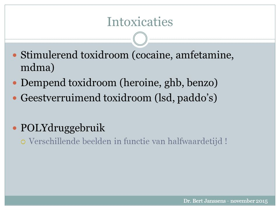 Intoxicaties Stimulerend toxidroom (cocaine, amfetamine, mdma) Dempend toxidroom (heroine, ghb, benzo) Geestverruimend toxidroom (lsd, paddo's) POLYdruggebruik  Verschillende beelden in functie van halfwaardetijd .