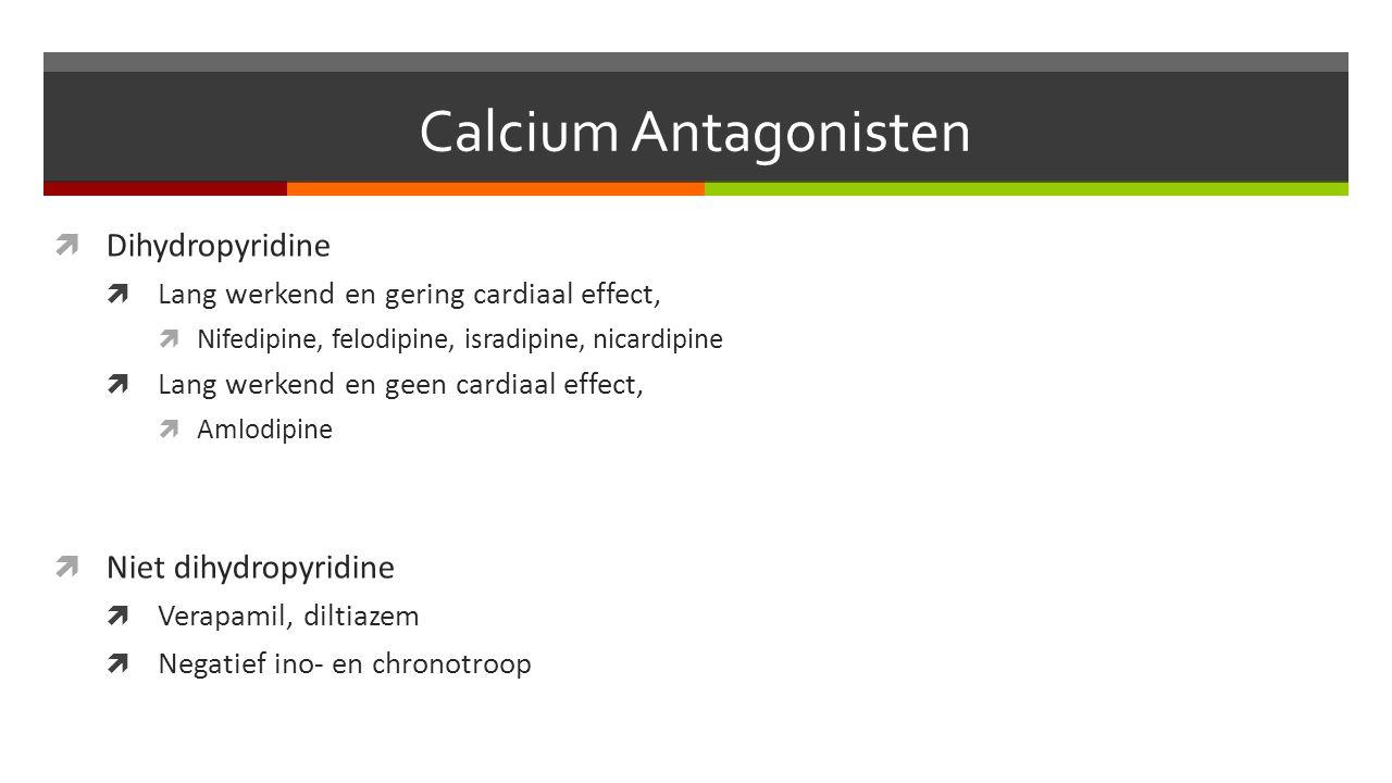 Calcium Antagonisten  Dihydropyridine  Lang werkend en gering cardiaal effect,  Nifedipine, felodipine, isradipine, nicardipine  Lang werkend en geen cardiaal effect,  Amlodipine  Niet dihydropyridine  Verapamil, diltiazem  Negatief ino- en chronotroop