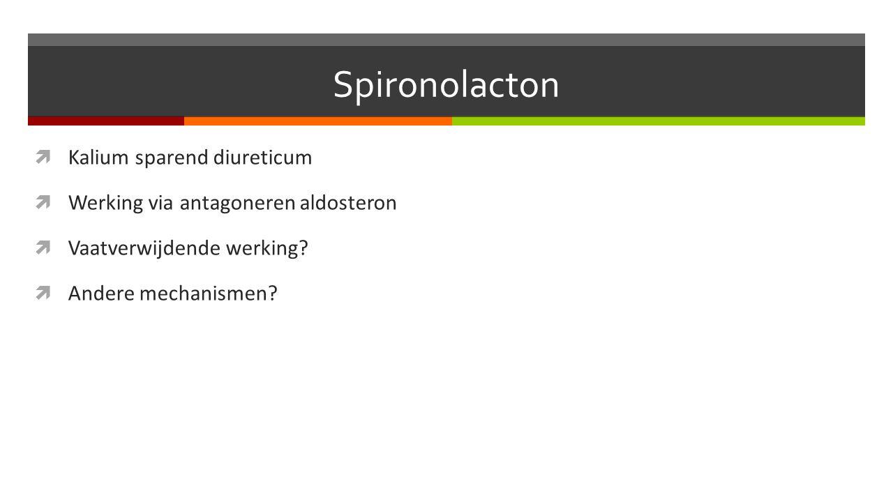 Spironolacton  Kalium sparend diureticum  Werking via antagoneren aldosteron  Vaatverwijdende werking.