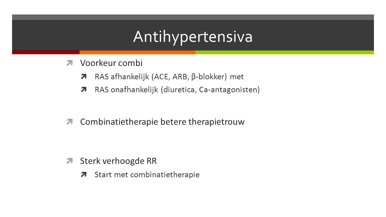 Antihypertensiva  Voorkeur combi  RAS afhankelijk (ACE, ARB, β-blokker) met  RAS onafhankelijk (diuretica, Ca-antagonisten)  Combinatietherapie betere therapietrouw  Sterk verhoogde RR  Start met combinatietherapie
