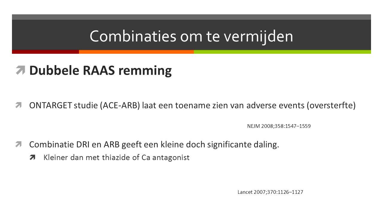 Combinaties om te vermijden  Dubbele RAAS remming  ONTARGET studie (ACE-ARB) laat een toename zien van adverse events (oversterfte)  Combinatie DRI en ARB geeft een kleine doch significante daling.