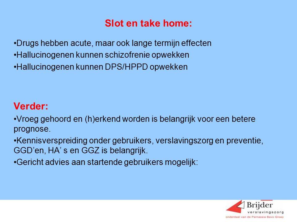 Slot en take home: Drugs hebben acute, maar ook lange termijn effecten Hallucinogenen kunnen schizofrenie opwekken Hallucinogenen kunnen DPS/HPPD opwekken Verder: Vroeg gehoord en (h)erkend worden is belangrijk voor een betere prognose.