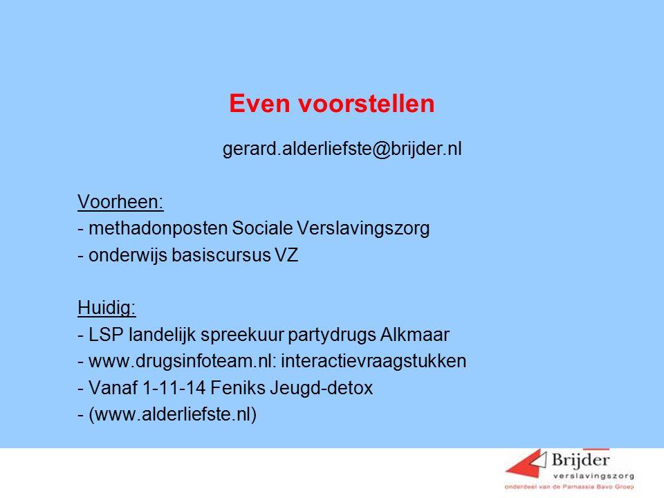 Even voorstellen gerard.alderliefste@brijder.nl Voorheen: - methadonposten Sociale Verslavingszorg - onderwijs basiscursus VZ Huidig: - LSP landelijk spreekuur partydrugs Alkmaar - www.drugsinfoteam.nl: interactievraagstukken - Vanaf 1-11-14 Feniks Jeugd-detox - (www.alderliefste.nl)