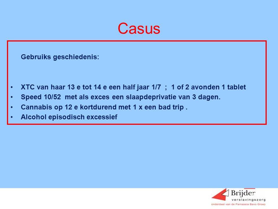 6 Casus Gebruiks geschiedenis: XTC van haar 13 e tot 14 e een half jaar 1/7 ; 1 of 2 avonden 1 tablet Speed 10/52 met als exces een slaapdeprivatie van 3 dagen.