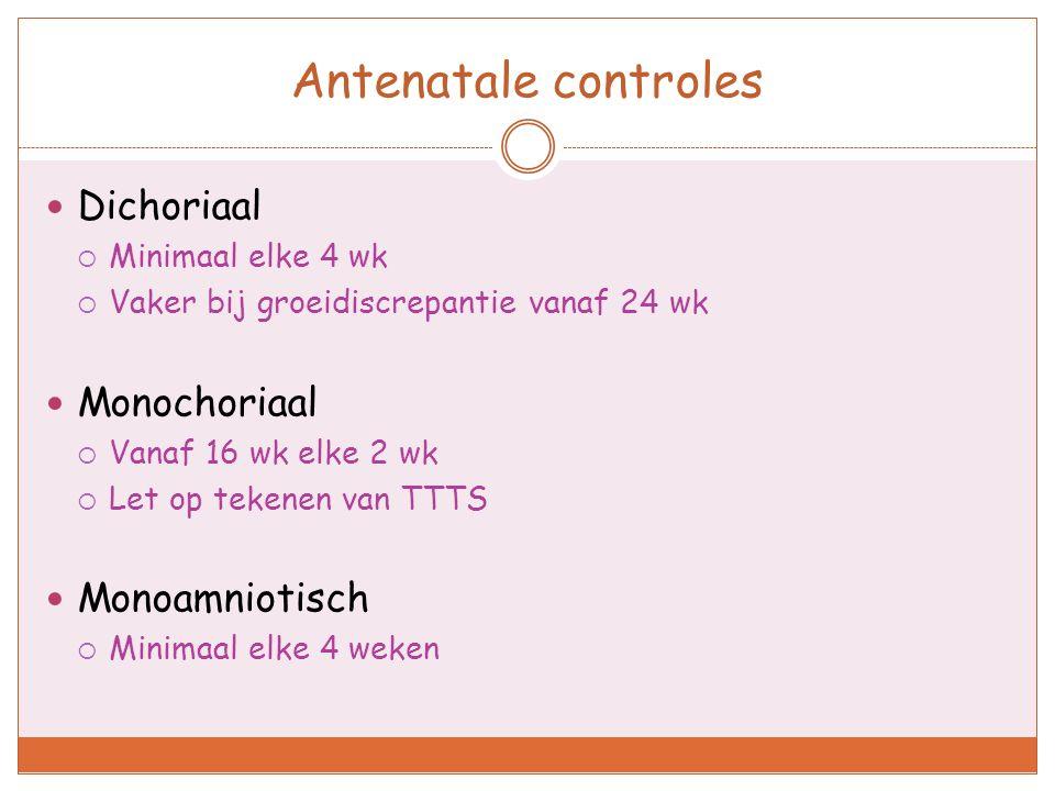 Antenatale controles Dichoriaal  Minimaal elke 4 wk  Vaker bij groeidiscrepantie vanaf 24 wk Monochoriaal  Vanaf 16 wk elke 2 wk  Let op tekenen v