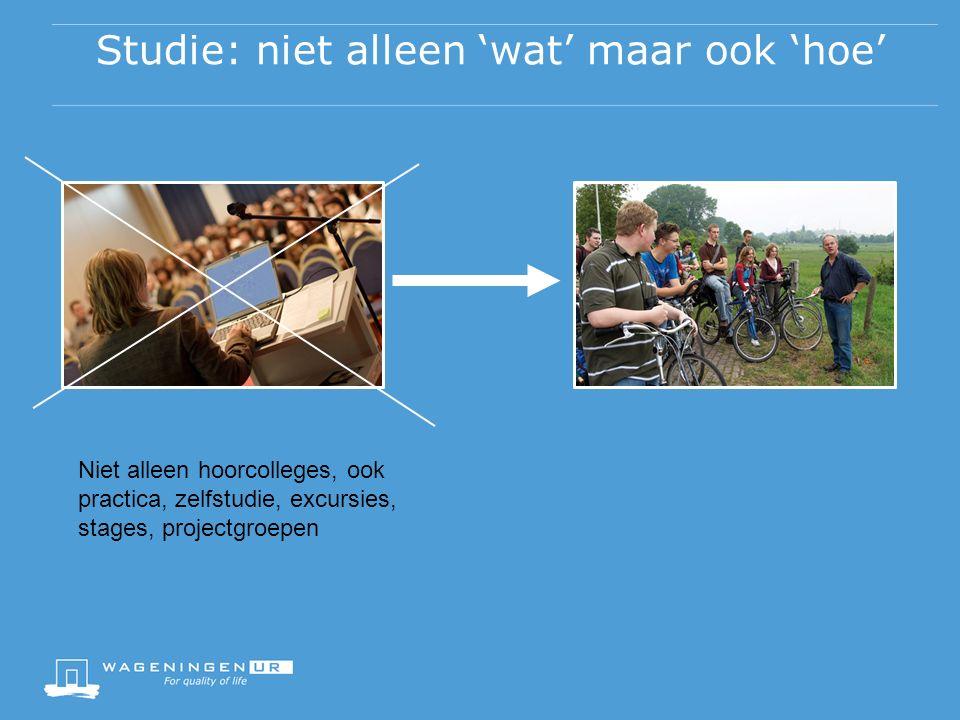 Studie: niet alleen 'wat' maar ook 'hoe' Niet alleen hoorcolleges, ook practica, zelfstudie, excursies, stages, projectgroepen