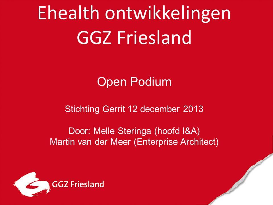 Ehealth ontwikkelingen GGZ Friesland Open Podium Stichting Gerrit 12 december 2013 Door: Melle Steringa (hoofd I&A) Martin van der Meer (Enterprise Architect)