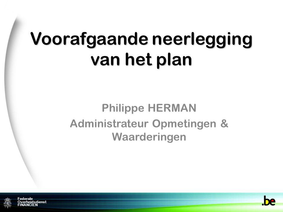 Federale Overheidsdienst FINANCIEN Voorafgaande neerlegging van het plan Philippe HERMAN Administrateur Opmetingen & Waarderingen