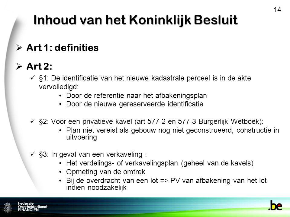 Federale Overheidsdienst FINANCIEN Inhoud van het Koninklijk Besluit  Art 1: definities  Art 2: §1: De identificatie van het nieuwe kadastrale perceel is in de akte vervolledigd: Door de referentie naar het afbakeningsplan Door de nieuwe gereserveerde identificatie §2: Voor een privatieve kavel (art 577-2 en 577-3 Burgerlijk Wetboek): Plan niet vereist als gebouw nog niet geconstrueerd, constructie in uitvoering §3: In geval van een verkaveling : Het verdelings- of verkavelingsplan (geheel van de kavels) Opmeting van de omtrek Bij de overdracht van een lot => PV van afbakening van het lot indien noodzakelijk 14