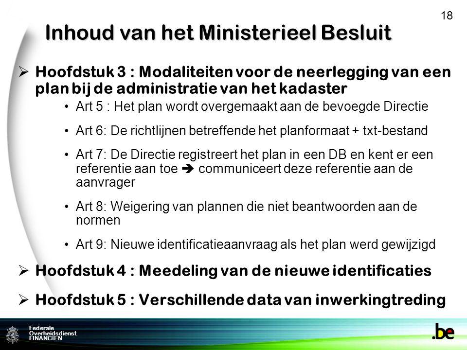 Federale Overheidsdienst FINANCIEN Inhoud van het Ministerieel Besluit  Hoofdstuk 3 : Modaliteiten voor de neerlegging van een plan bij de administratie van het kadaster Art 5 : Het plan wordt overgemaakt aan de bevoegde Directie Art 6: De richtlijnen betreffende het planformaat + txt-bestand Art 7: De Directie registreert het plan in een DB en kent er een referentie aan toe  communiceert deze referentie aan de aanvrager Art 8: Weigering van plannen die niet beantwoorden aan de normen Art 9: Nieuwe identificatieaanvraag als het plan werd gewijzigd  Hoofdstuk 4 : Meedeling van de nieuwe identificaties  Hoofdstuk 5 : Verschillende data van inwerkingtreding 18