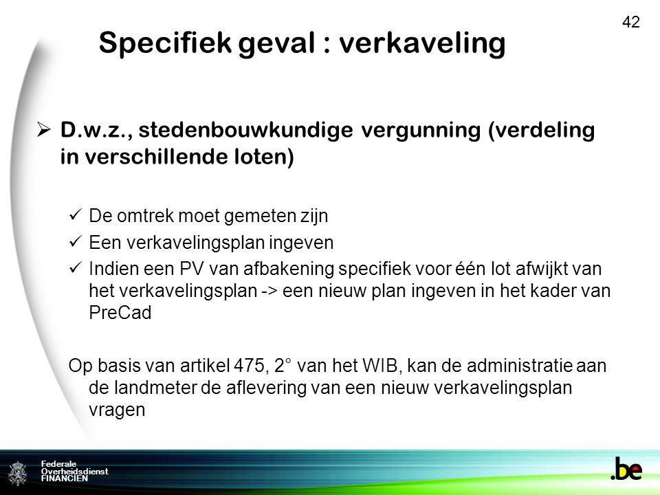 Federale Overheidsdienst FINANCIEN Specifiek geval : verkaveling  D.w.z., stedenbouwkundige vergunning (verdeling in verschillende loten) De omtrek moet gemeten zijn Een verkavelingsplan ingeven Indien een PV van afbakening specifiek voor één lot afwijkt van het verkavelingsplan -> een nieuw plan ingeven in het kader van PreCad Op basis van artikel 475, 2° van het WIB, kan de administratie aan de landmeter de aflevering van een nieuw verkavelingsplan vragen 42