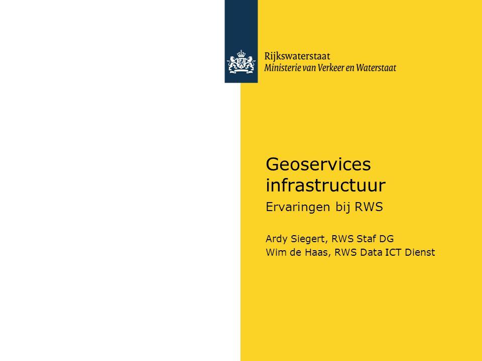 Geoservices infrastructuur Ervaringen bij RWS Ardy Siegert, RWS Staf DG Wim de Haas, RWS Data ICT Dienst
