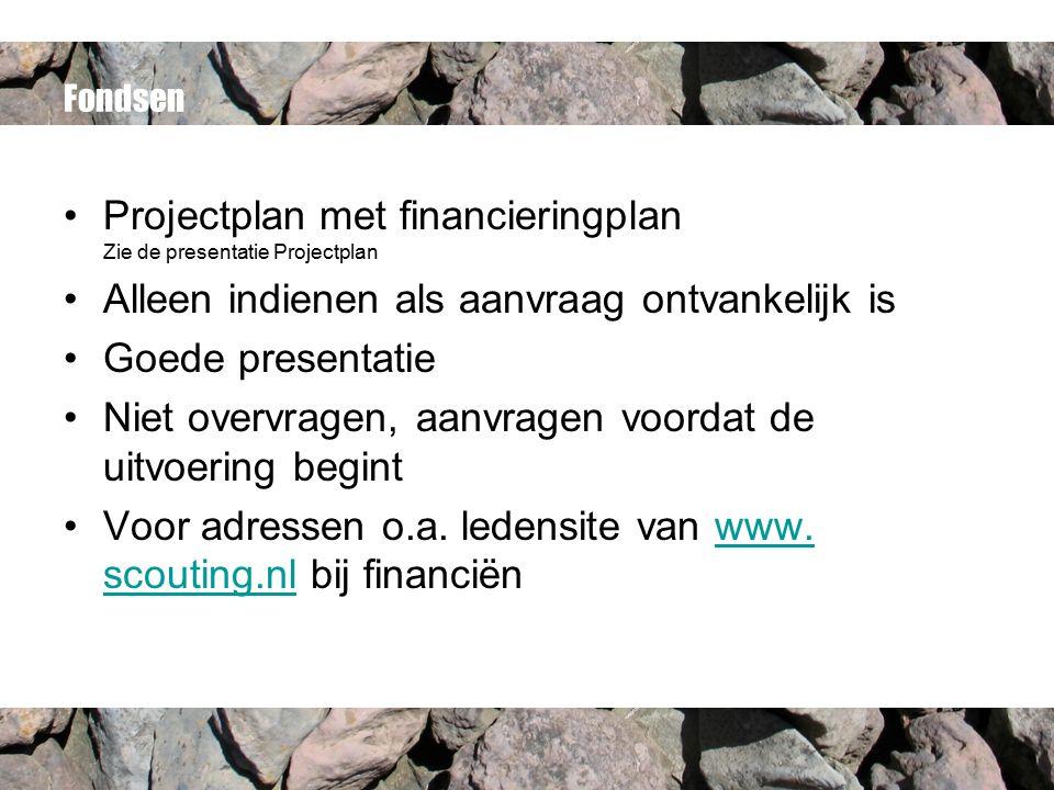 Fondsen Projectplan met financieringplan Zie de presentatie Projectplan Alleen indienen als aanvraag ontvankelijk is Goede presentatie Niet overvragen, aanvragen voordat de uitvoering begint Voor adressen o.a.