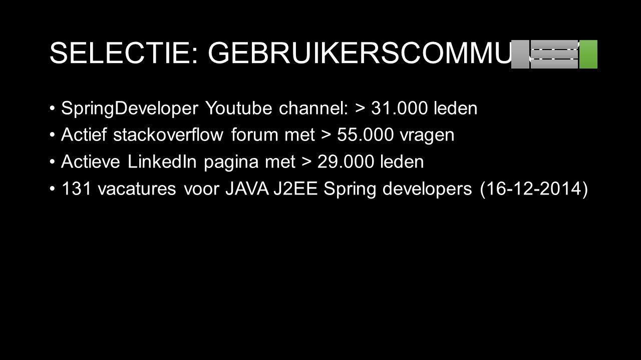 SELECTIE: GEBRUIKERSCOMMUNITY SpringDeveloper Youtube channel: > 31.000 leden Actief stackoverflow forum met > 55.000 vragen Actieve LinkedIn pagina met > 29.000 leden 131 vacatures voor JAVA J2EE Spring developers (16-12-2014)