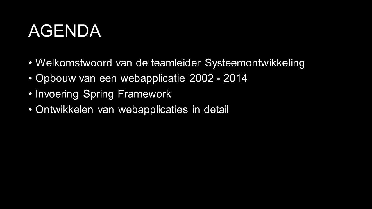 AGENDA Welkomstwoord van de teamleider Systeemontwikkeling Opbouw van een webapplicatie 2002 - 2014 Invoering Spring Framework Ontwikkelen van webapplicaties in detail