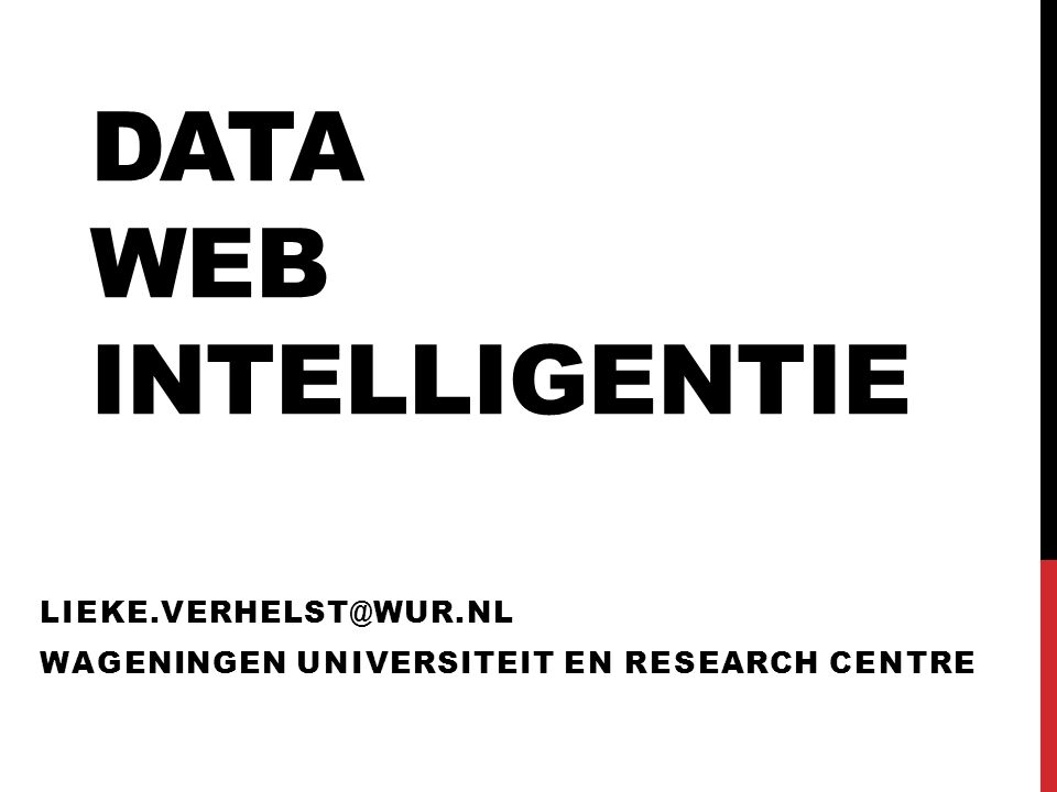 DATA WEB INTELLIGENTIE LIEKE.VERHELST@WUR.NL WAGENINGEN UNIVERSITEIT EN RESEARCH CENTRE