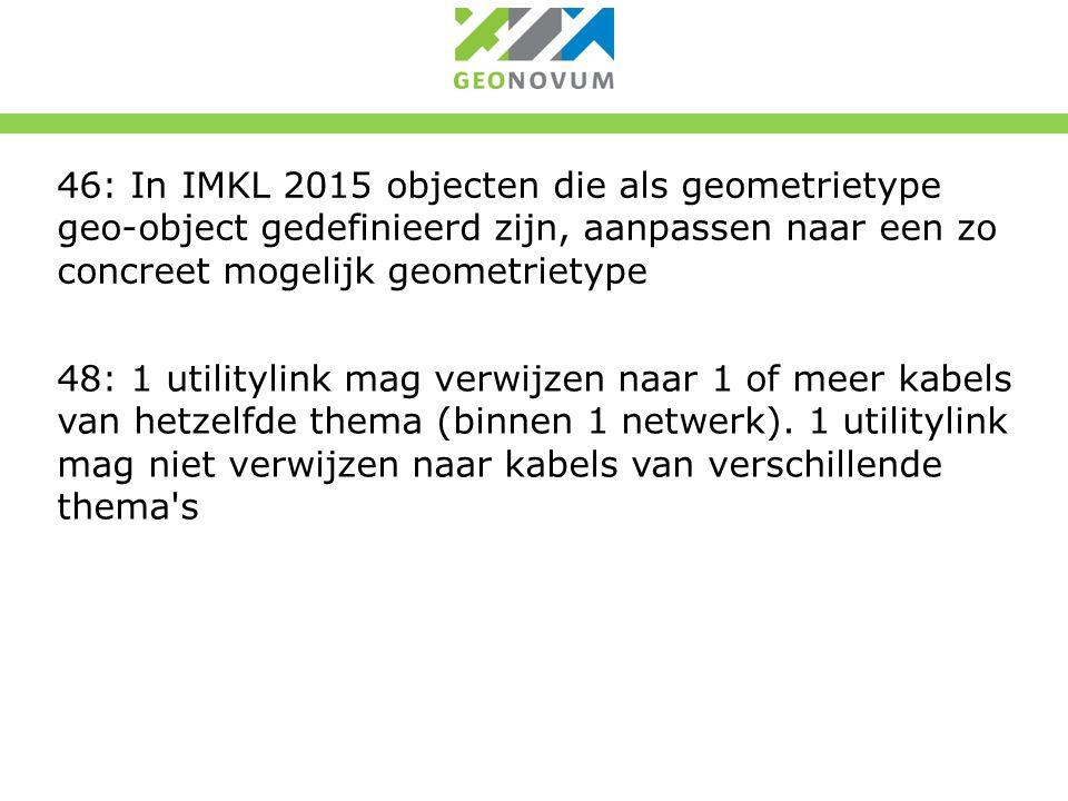 46: In IMKL 2015 objecten die als geometrietype geo-object gedefinieerd zijn, aanpassen naar een zo concreet mogelijk geometrietype 48: 1 utilitylink mag verwijzen naar 1 of meer kabels van hetzelfde thema (binnen 1 netwerk).