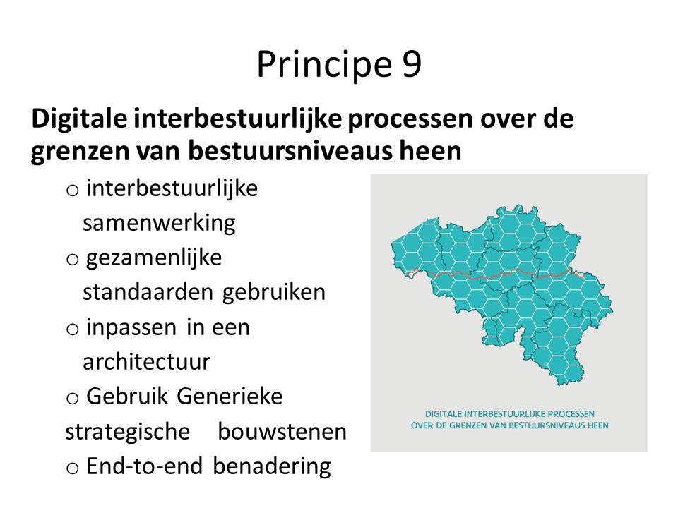 Principe 9 Digitale interbestuurlijke processen over de grenzen van bestuursniveaus heen o interbestuurlijke samenwerking o gezamenlijke standaarden gebruiken o inpassen in een architectuur o Gebruik Generieke strategische bouwstenen o End-to-end benadering