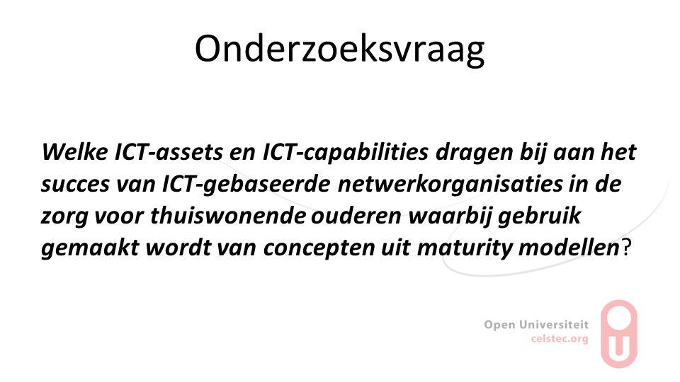 Onderzoeksvraag Welke ICT-assets en ICT-capabilities dragen bij aan het succes van ICT-gebaseerde netwerkorganisaties in de zorg voor thuiswonende oud