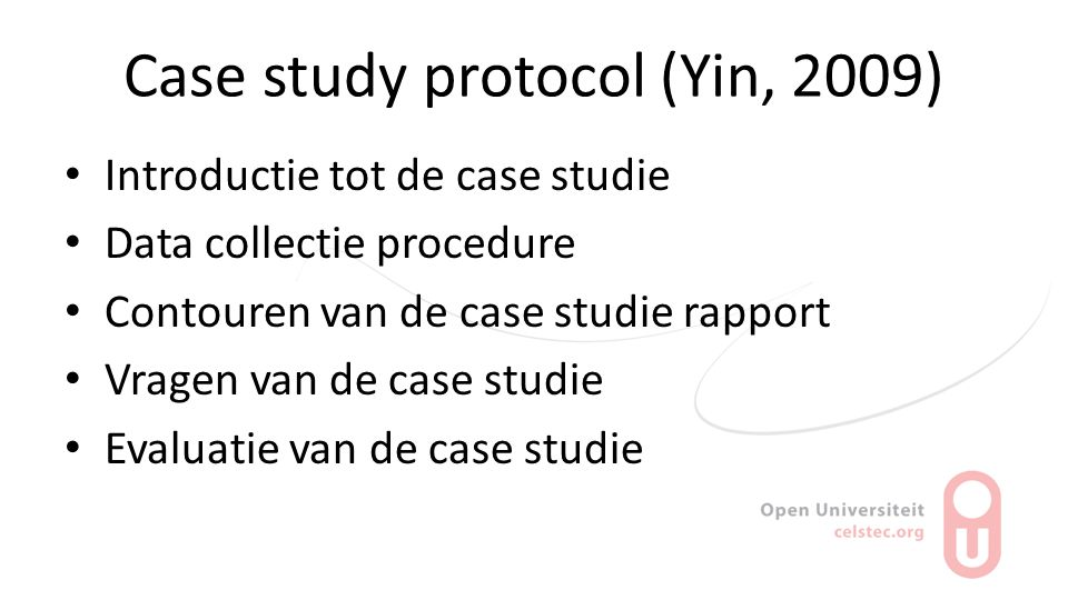 Case study protocol (Yin, 2009) Introductie tot de case studie Data collectie procedure Contouren van de case studie rapport Vragen van de case studie Evaluatie van de case studie