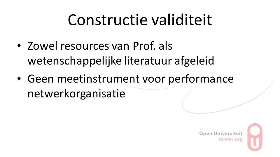 Constructie validiteit Zowel resources van Prof. als wetenschappelijke literatuur afgeleid Geen meetinstrument voor performance netwerkorganisatie