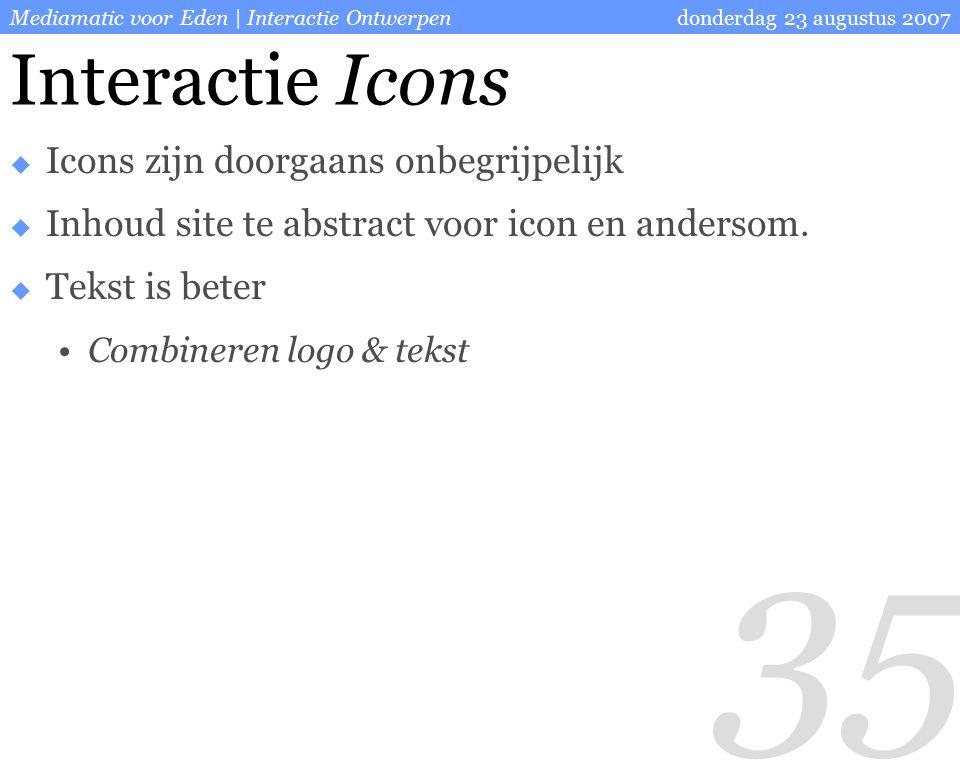 35 donderdag 23 augustus 2007Mediamatic voor Eden | Interactie Ontwerpen Interactie Icons  Icons zijn doorgaans onbegrijpelijk  Inhoud site te abstract voor icon en andersom.