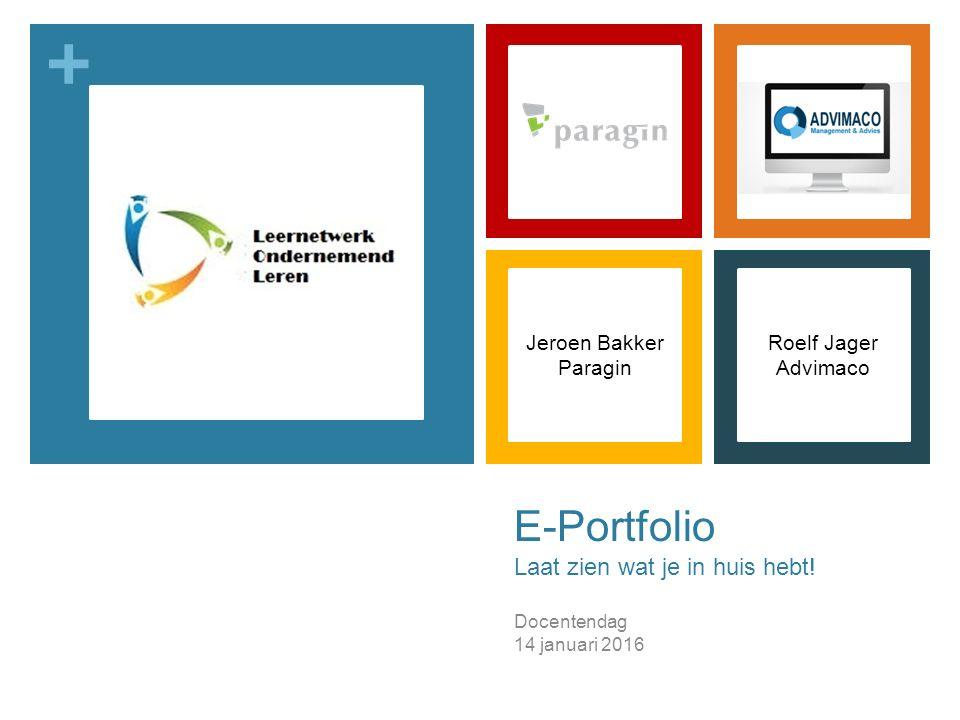 + E-Portfolio Laat zien wat je in huis hebt! Docentendag 14 januari 2016 Jeroen Bakker Paragin Roelf Jager Advimaco