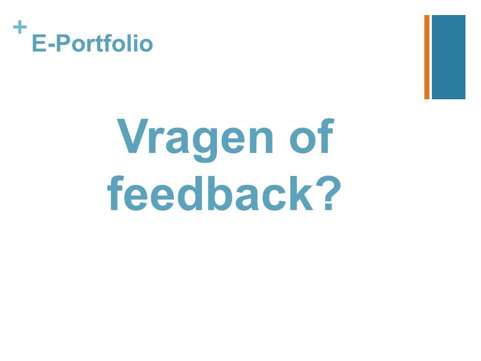 + E-Portfolio Vragen of feedback?