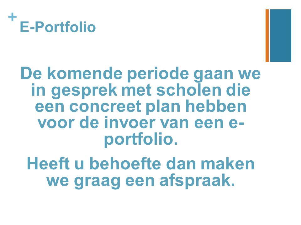 + E-Portfolio De komende periode gaan we in gesprek met scholen die een concreet plan hebben voor de invoer van een e- portfolio. Heeft u behoefte dan