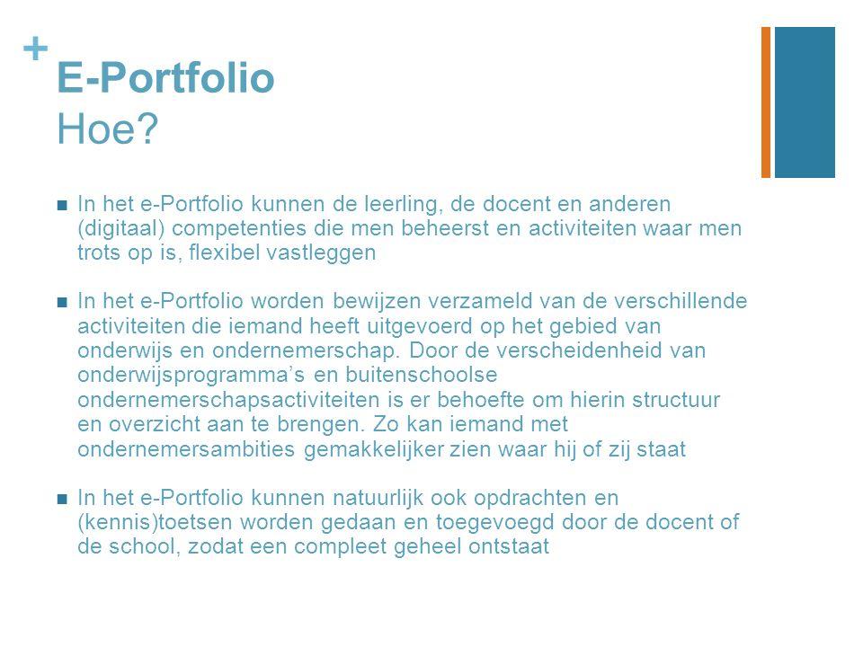 + E-Portfolio Hoe? In het e-Portfolio kunnen de leerling, de docent en anderen (digitaal) competenties die men beheerst en activiteiten waar men trots