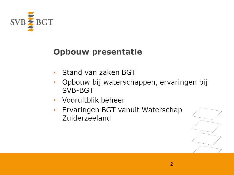 Opbouw presentatie Stand van zaken BGT Opbouw bij waterschappen, ervaringen bij SVB-BGT Vooruitblik beheer Ervaringen BGT vanuit Waterschap Zuiderzeel