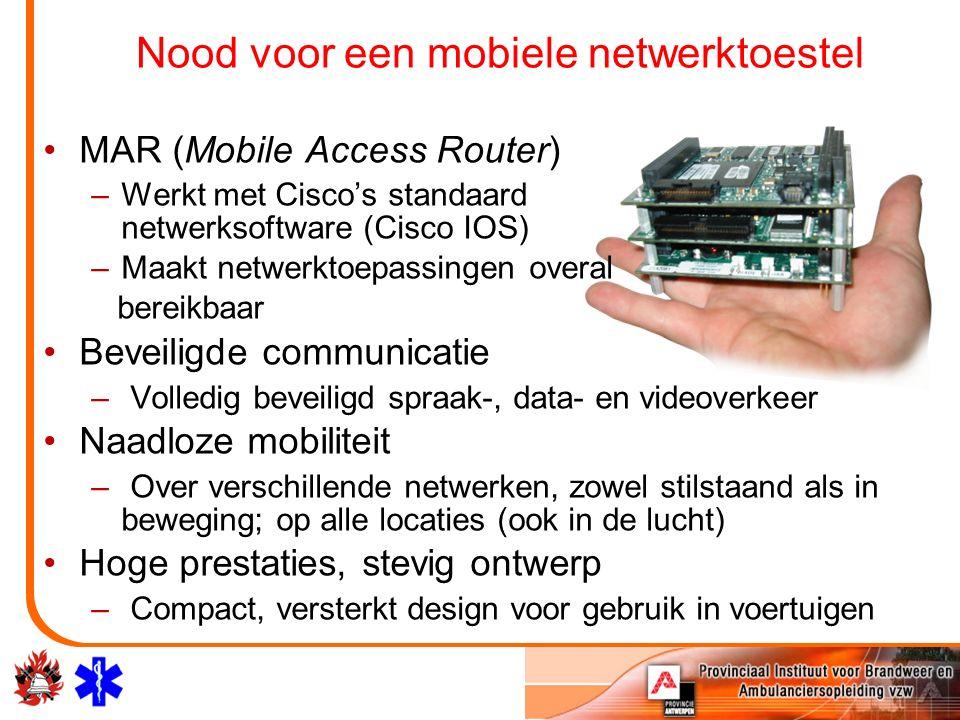 Nood voor een mobiele netwerktoestel MAR (Mobile Access Router) –Werkt met Cisco's standaard netwerksoftware (Cisco IOS) –Maakt netwerktoepassingen overal bereikbaar Beveiligde communicatie – Volledig beveiligd spraak-, data- en videoverkeer Naadloze mobiliteit – Over verschillende netwerken, zowel stilstaand als in beweging; op alle locaties (ook in de lucht) Hoge prestaties, stevig ontwerp – Compact, versterkt design voor gebruik in voertuigen