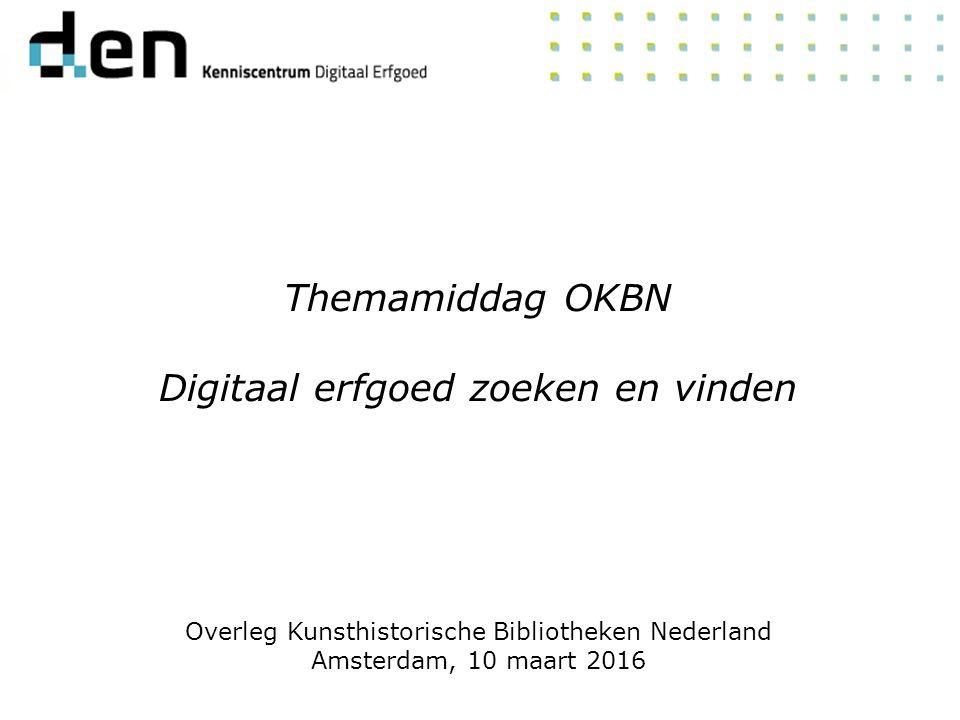 Themamiddag OKBN Digitaal erfgoed zoeken en vinden Overleg Kunsthistorische Bibliotheken Nederland Amsterdam, 10 maart 2016