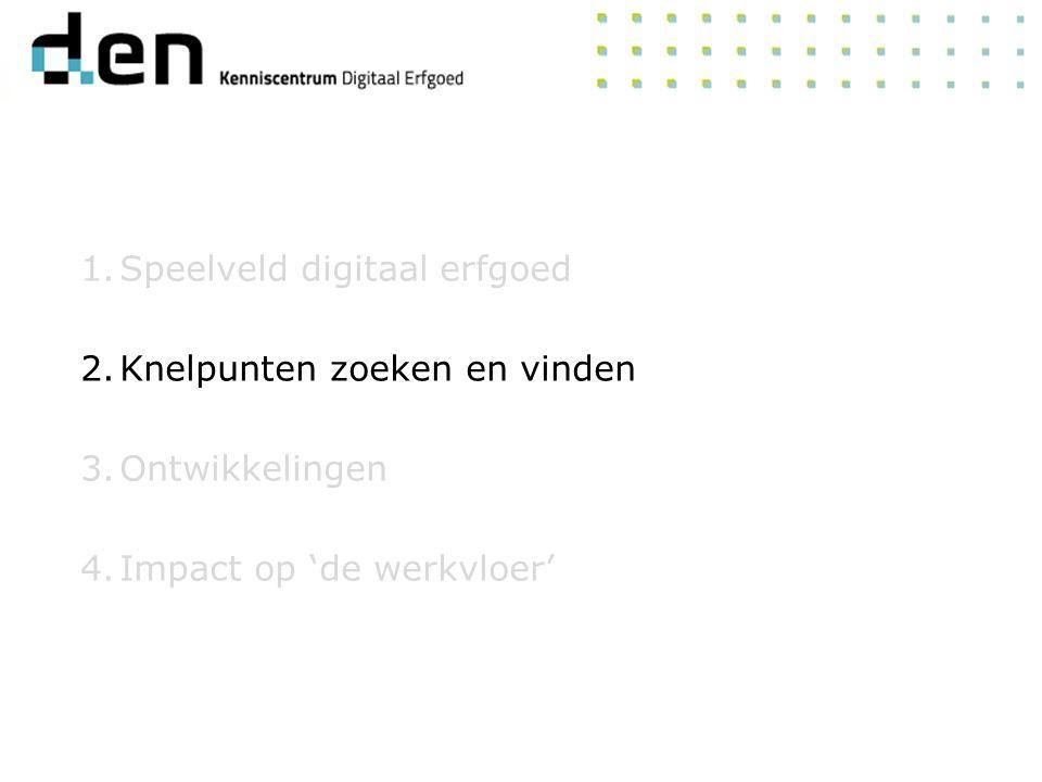 1.Speelveld digitaal erfgoed 2.Knelpunten zoeken en vinden 3.Ontwikkelingen 4.Impact op 'de werkvloer'