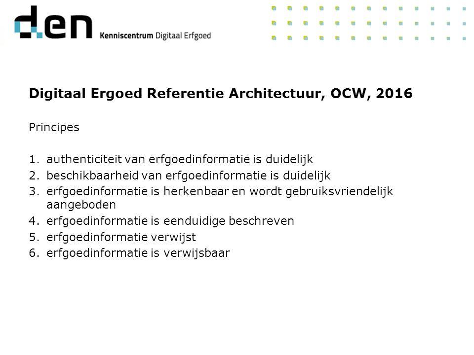 Digitaal Ergoed Referentie Architectuur, OCW, 2016 Principes 1.authenticiteit van erfgoedinformatie is duidelijk 2.beschikbaarheid van erfgoedinformatie is duidelijk 3.erfgoedinformatie is herkenbaar en wordt gebruiksvriendelijk aangeboden 4.erfgoedinformatie is eenduidige beschreven 5.erfgoedinformatie verwijst 6.erfgoedinformatie is verwijsbaar