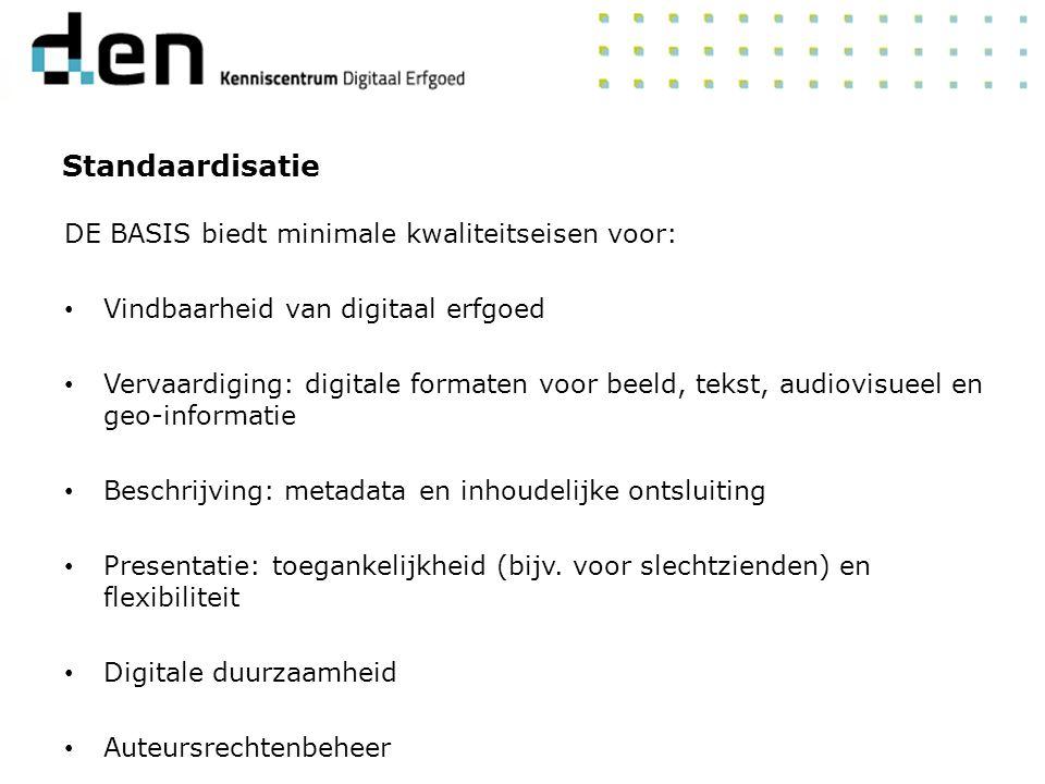 DE BASIS biedt minimale kwaliteitseisen voor: Vindbaarheid van digitaal erfgoed Vervaardiging: digitale formaten voor beeld, tekst, audiovisueel en geo-informatie Beschrijving: metadata en inhoudelijke ontsluiting Presentatie: toegankelijkheid (bijv.