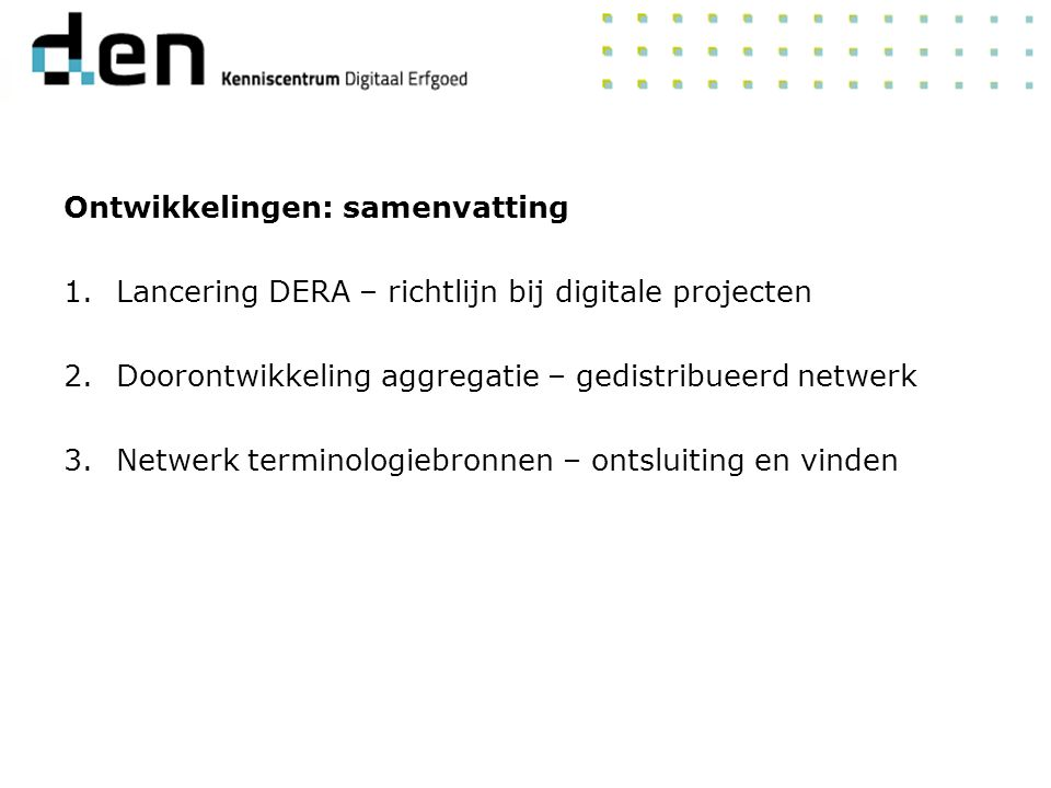 Ontwikkelingen: samenvatting 1.Lancering DERA – richtlijn bij digitale projecten 2.Doorontwikkeling aggregatie – gedistribueerd netwerk 3.Netwerk terminologiebronnen – ontsluiting en vinden