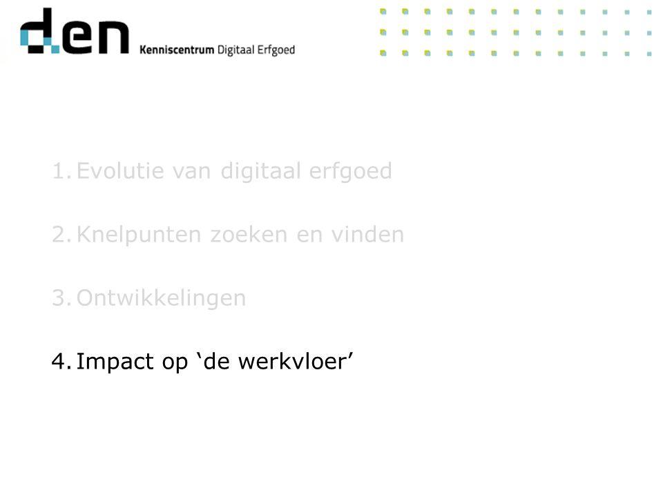 1.Evolutie van digitaal erfgoed 2.Knelpunten zoeken en vinden 3.Ontwikkelingen 4.Impact op 'de werkvloer'