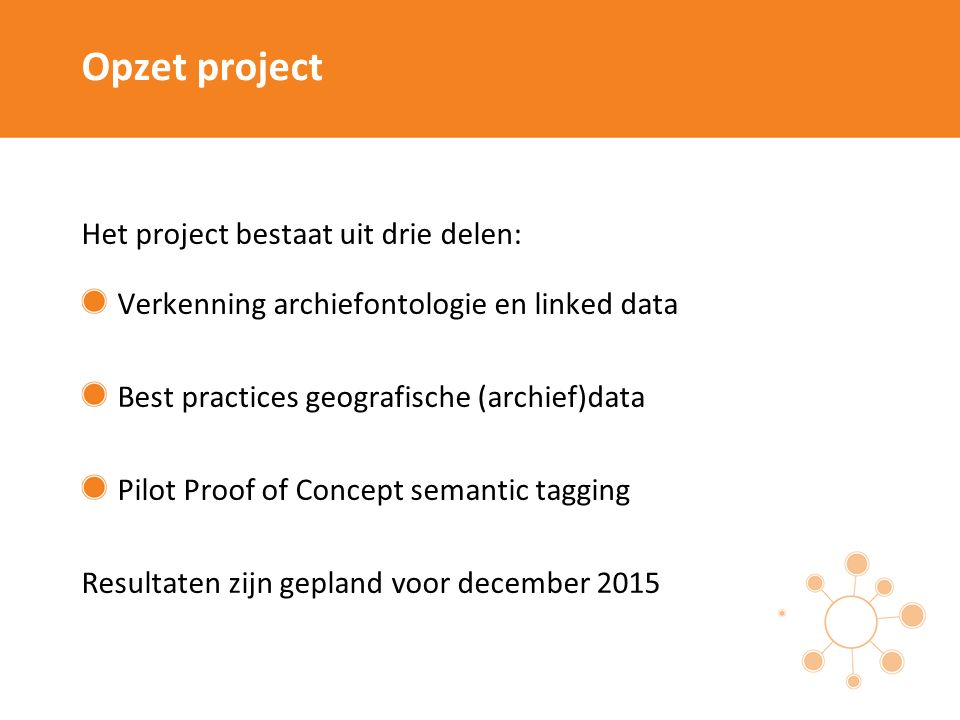 Opzet project Het project bestaat uit drie delen: Verkenning archiefontologie en linked data Best practices geografische (archief)data Pilot Proof of Concept semantic tagging Resultaten zijn gepland voor december 2015
