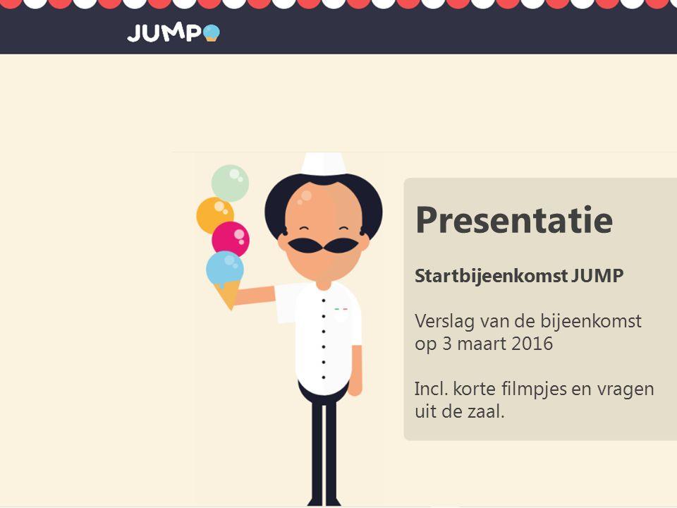 Presentatie Startbijeenkomst JUMP Verslag van de bijeenkomst op 3 maart 2016 Incl.
