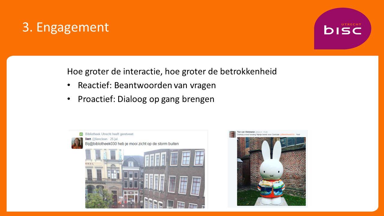 3. Engagement Hoe groter de interactie, hoe groter de betrokkenheid Reactief: Beantwoorden van vragen Proactief: Dialoog op gang brengen