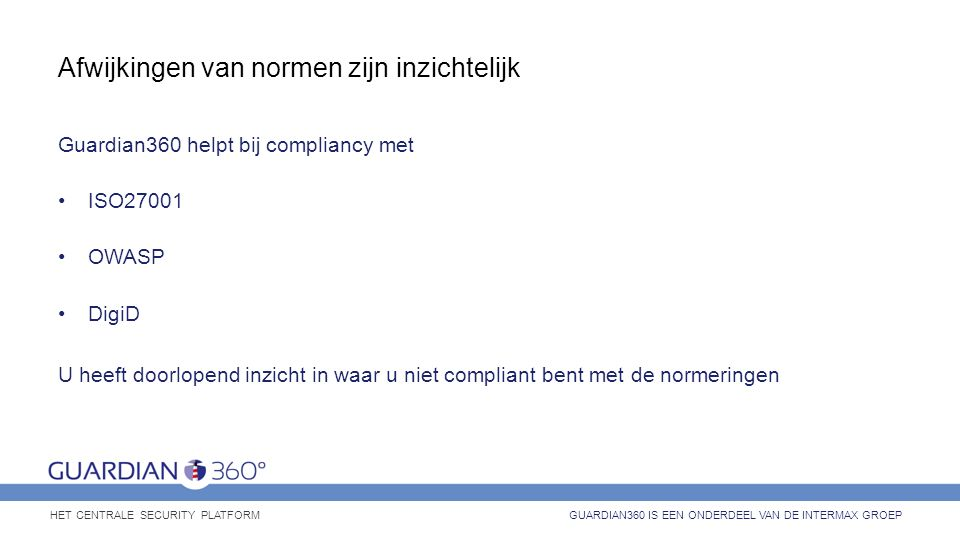 Afwijkingen van normen zijn inzichtelijk Guardian360 helpt bij compliancy met ISO27001 OWASP DigiD U heeft doorlopend inzicht in waar u niet compliant