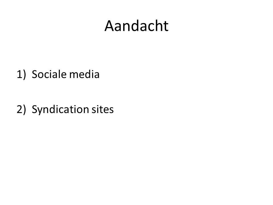 Aandacht 1)Sociale media 2) Syndication sites