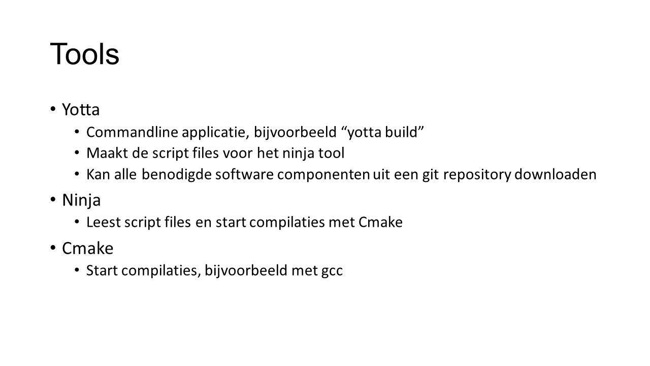 Tools Yotta Commandline applicatie, bijvoorbeeld yotta build Maakt de script files voor het ninja tool Kan alle benodigde software componenten uit een git repository downloaden Ninja Leest script files en start compilaties met Cmake Cmake Start compilaties, bijvoorbeeld met gcc