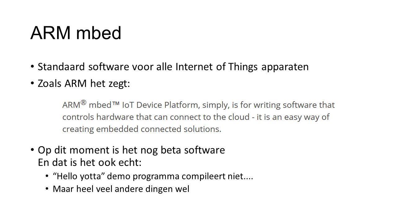 ARM mbed Standaard software voor alle Internet of Things apparaten Zoals ARM het zegt: Op dit moment is het nog beta software En dat is het ook echt: Hello yotta demo programma compileert niet....