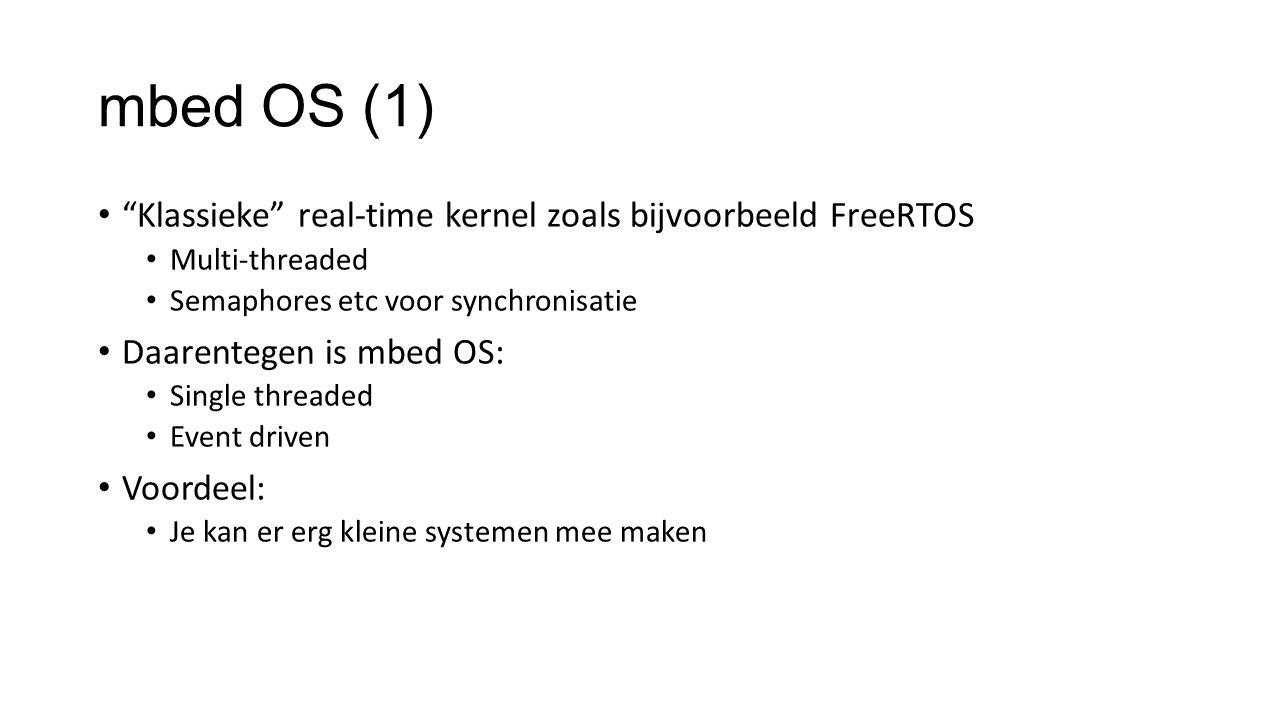 mbed OS (1) Klassieke real-time kernel zoals bijvoorbeeld FreeRTOS Multi-threaded Semaphores etc voor synchronisatie Daarentegen is mbed OS: Single threaded Event driven Voordeel: Je kan er erg kleine systemen mee maken